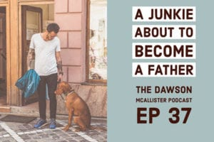 a-junkie-about-to-become-a-father-dawson-mcallister-podcast-ep-37