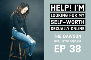 EP 38 Dawson McAllister Podcast Looking for Self Worth Sexually Online