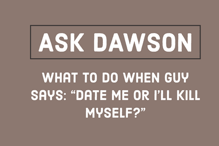 "What to Do When Guy Says: ""Date Me or I'll Kill Myself?"""