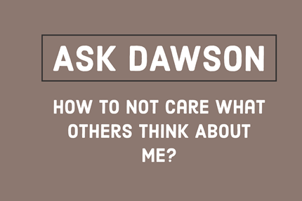 Ask Dawson McAllister how to not care what others think about me