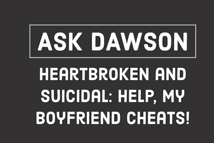 Heartbroken and Suicidal: Help, My Boyfriend Cheats!