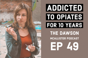 EP 49 Dawson McAllister Podcast Addicted to opiates for 10 years