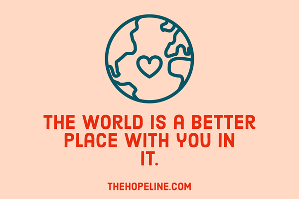 the world is a better place with you in it TheHopeLine What Can I Do if I've Lost Interest in Everything and Suicide Seems to Be the Only Answer