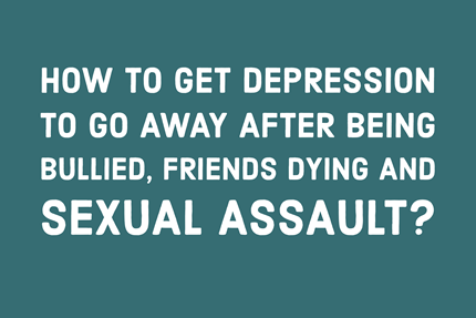How to Get Depression to Go Away After Being Bullied, Friends Dying and Sexual Assault TheHopeLine