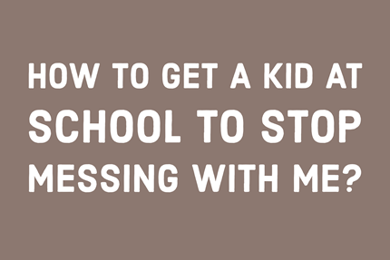 How to Get a Kid at School to Stop Messing With Me?