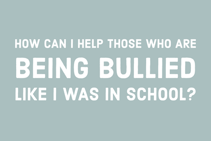 How Can I Help Those Who Are Being Bullied Like I Was?
