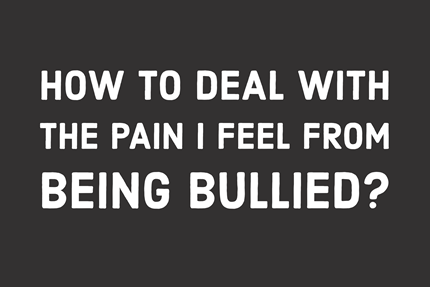 How to Deal With the Pain I Feel From Being Bullied?