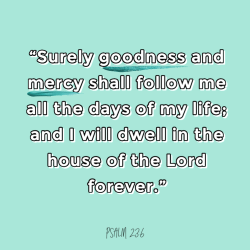 """""""Surely goodness and mercy shall follow me all the days of my life; and I will dwell in the house of the Lord forever."""""""