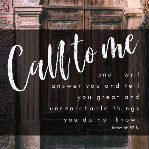 """""""Call to me and I will answer you and tell you great and unsearchable things you do not know."""""""
