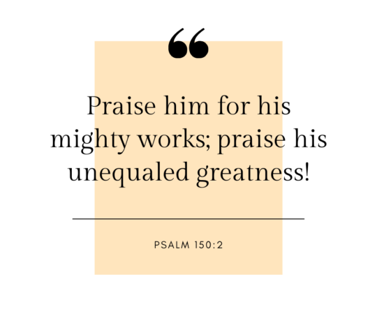 """Praise him for his mighty works; praise his unequaled greatness!"""