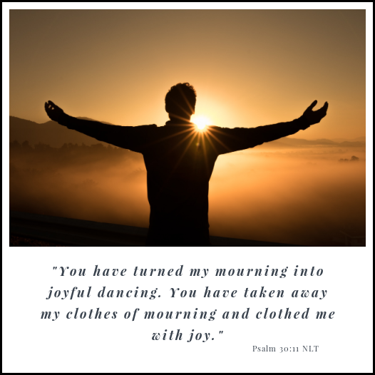 """You have turned my mourning into joyful dancing. You have taken away my clothes of mourning and clothed me with joy"""