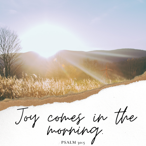 """For His anger is but for a moment, his favor is for life. Weeping may endure for a night (I'm sure we've all had sleepless, weepy nights), but joy comes in the morning."""
