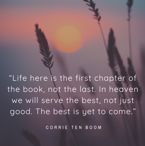 """Life here is the first chapter of the book, not the last. In heaven we will serve the best, not just good. The best is yet to come."""