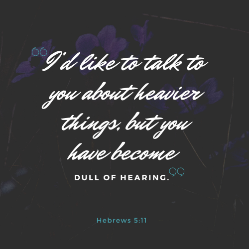 """""""I'd like to talk to you about heavier things, but you have become dull of hearing."""""""