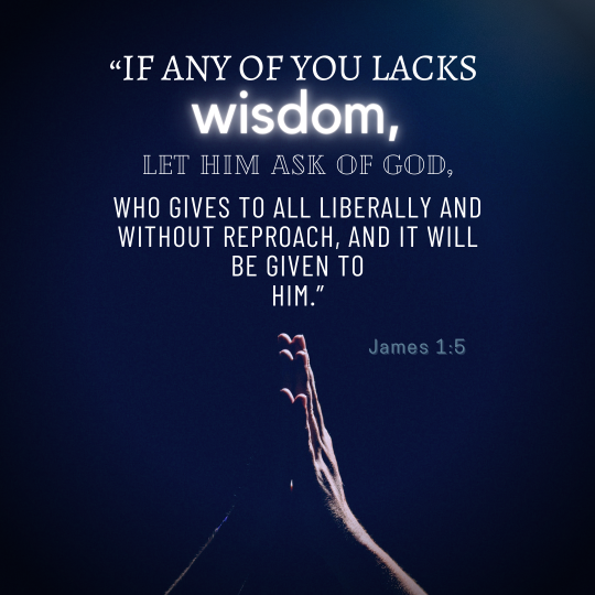 """""""If any of you lacks wisdom, let him ask of God, who gives to all liberally and without reproach, and it will be given to him."""""""