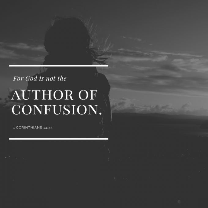 """For God is not the author of confusion."""