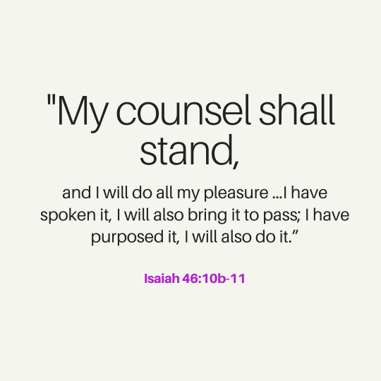 """""""My counsel shall stand, and I will do all my pleasure …I have spoken it, I will also bring it to pass; I have purposed it, I will also do it."""""""