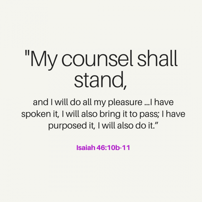 """My counsel shall stand, and I will do all my pleasure …I have spoken it, I will also bring it to pass; I have purposed it, I will also do it."""