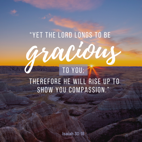"""""""Yet the Lord longs to be gracious to you."""""""