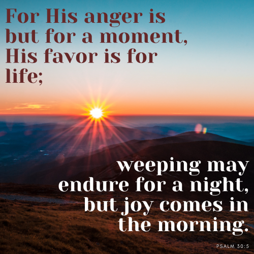 """""""His anger is but for a moment, His favor is for life; weeping may endure for a night, but joy comes in the morning."""""""