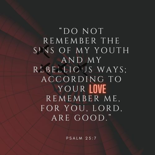 """""""Do not remember the sins of my youth and my rebellious ways; according to your love remember me, for you, LORD, are good."""""""