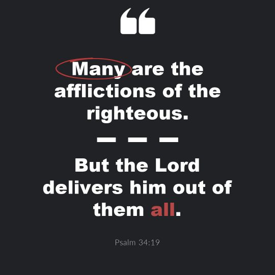 """""""Many are the afflictions of the righteous…but Lord delivers him out of them all."""""""