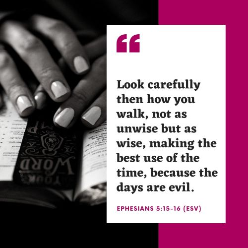 """""""Look carefully then how you walk, not as unwise but as wise, making the best use of the time, because the days are evil."""""""