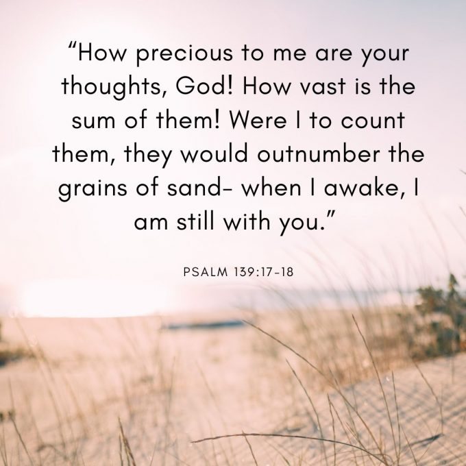 """""""How precious to me are your thoughts, God! How vast is the sum of them! Were I to count them, they would outnumber the grains of sand-- when I awake, I am still with you."""""""