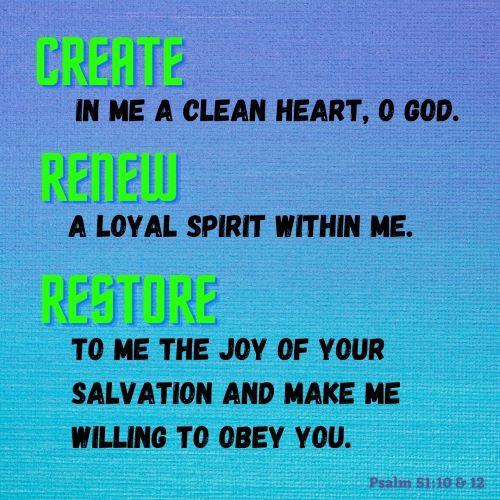 """""""Create in me a clean heart, O God. Renew a loyal spirit within me. Restore to me the joy of your salvation, and make me willing to obey you."""""""