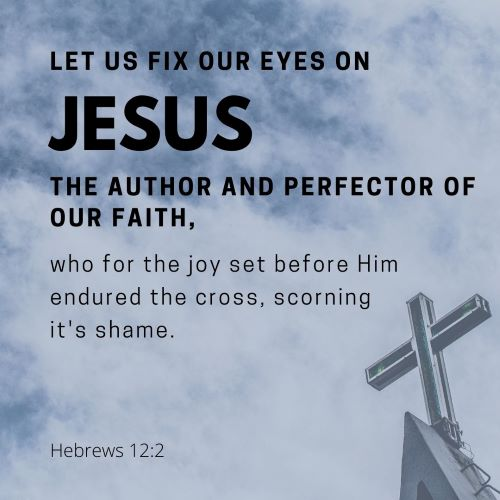 """""""Let us fix our eyes on Jesus, the author and perfecter of our faith, who for the joy set before Him endured the cross, and He scorned its shame."""""""