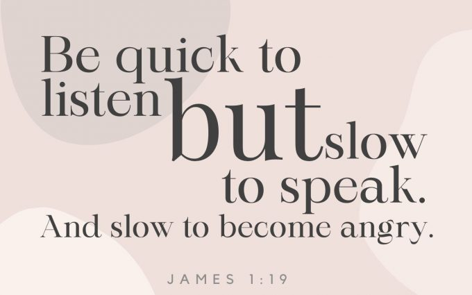 """""""My dearest brothers and sisters, take this to heart: Be quick to listen, but slow to speak. And be slow to become angry, for human anger is never a legitimate tool to promote God's righteous purpose."""""""