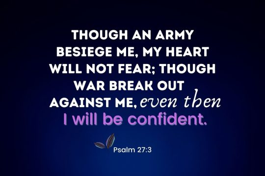 """""""Though an army besiege me, my heart will not fear; though war break out against me, even then I will be confident."""""""